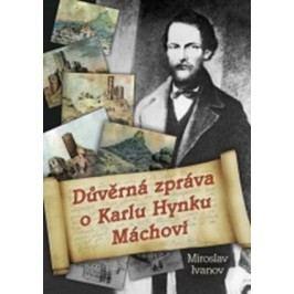 Důvěrná zpráva o Karlu Hynku Máchovi | Miroslav Ivanov