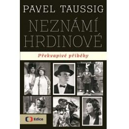 Neznámí hrdinové Překvapivé příběhy   Pavel Taussig