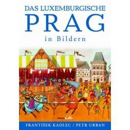 Das luxemburgische Prag in Bildern | František Kadlec, Petr Urban