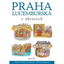 Praha lucemburská v obrazech | František Kadlec, Petr Urban