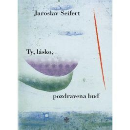 Ty, lásko, pozdravena buď | Jaroslav Seifert