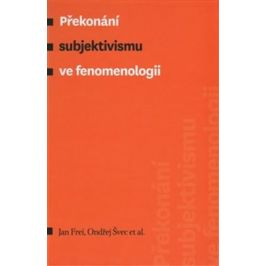 Překonání subjektivismu ve fenomenologii - Jan Frei, Ondřej Švec