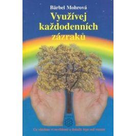 Využívejte každodenních zázraků - Co všechno ví nevědomí a dokáže lépe než rozum - Bärbel Mohr