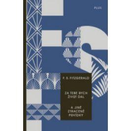 Francis Scott  Fitzgerald - Za tebe bych život dal a jiné ztracené povídky